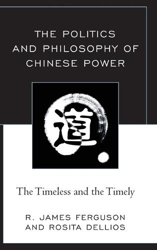 The Politics and Philosophy of Chinese Power: The Timeless and the Timely (Hardback)