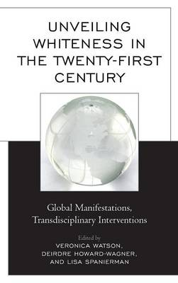 Unveiling Whiteness in the Twenty-First Century: Global Manifestations, Transdisciplinary Interventions (Hardback)