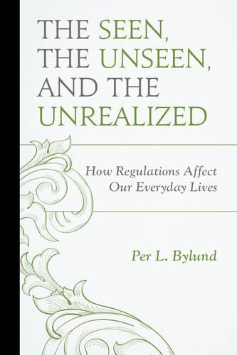 The Seen, the Unseen, and the Unrealized: How Regulations Affect Our Everyday Lives - Capitalist Thought: Studies in Philosophy, Politics, and Economics (Paperback)