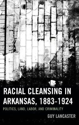 Racial Cleansing in Arkansas, 1883-1924: Politics, Land, Labor, and Criminality - New Studies in Southern History (Hardback)