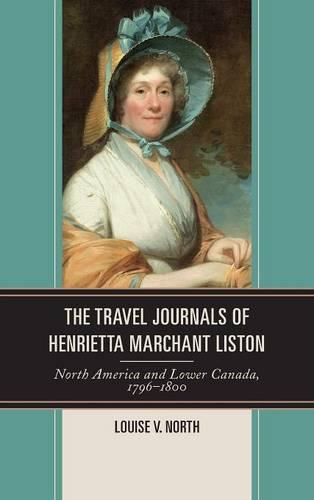 The Travel Journals of Henrietta Marchant Liston: North America and Lower Canada, 1796-1800 (Hardback)