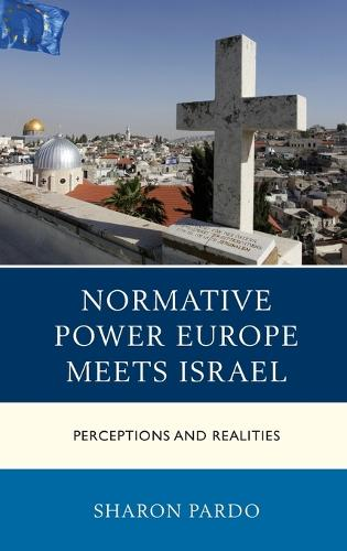 Normative Power Europe Meets Israel: Perceptions and Realities - Europe and the World (Hardback)