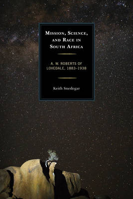 Mission, Science, and Race in South Africa: A. W. Roberts of Lovedale, 1883-1938 (Hardback)