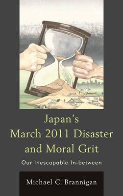 Japan's March 2011 Disaster and Moral Grit: Our Inescapable In-between (Hardback)