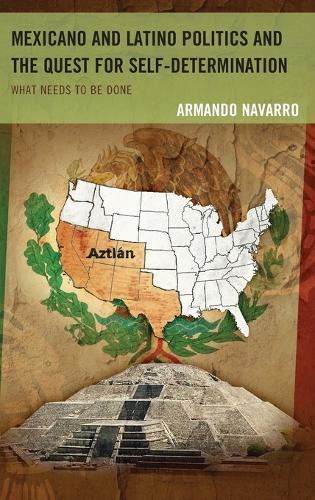 Mexicano and Latino Politics and the Quest for Self-Determination: What Needs to Be Done (Hardback)