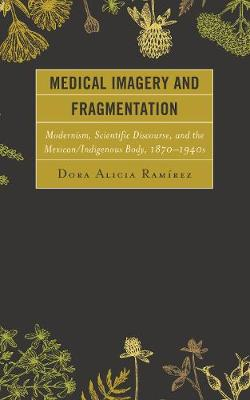 Medical Imagery and Fragmentation: Modernism, Scientific Discourse, and the Mexican/Indigenous Body, 1870-1940s (Hardback)
