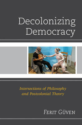 Decolonizing Democracy: Intersections of Philosophy and Postcolonial Theory (Hardback)