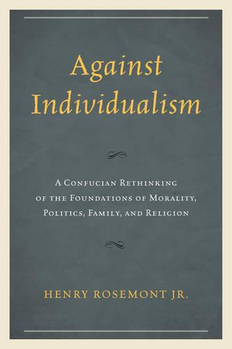 Against Individualism: A Confucian Rethinking of the Foundations of Morality, Politics, Family, and Religion - Philosophy and Cultural Identity (Hardback)
