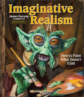 Imaginative Realism: How to Paint What Doesn't Exist - James Gurney Art 1 (Paperback)