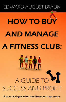 How To Buy and Manage a Fitness Club: A Guide to Success and Profit (Paperback)