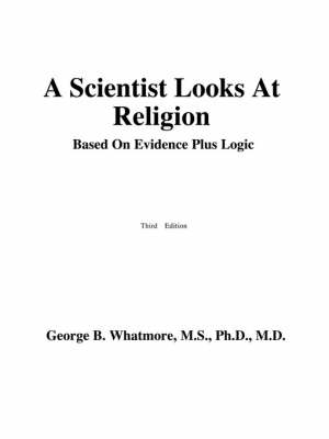 A Scientist Looks at Religion: Based on Evidence Plus Logic (Paperback)