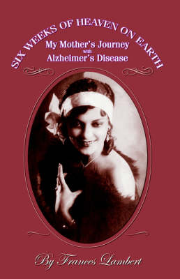 Six Weeks of Heaven on Earth: My Mother's Journey with Alzhemier's Disease (Paperback)