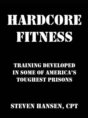 Hard Core Fitness: Training Developed in Some of America's Toughest Prisons (Paperback)