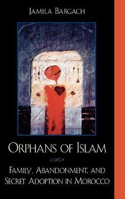 Orphans of Islam: Family, Abandonment, and Secret Adoption in Morocco - Alterations (Hardback)