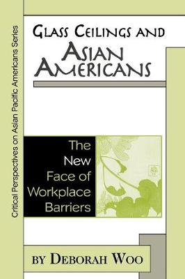 Glass Ceilings and Asian Americans: The New Face of Workplace Barriers - Critical Perspectives on Asian Pacific Americans (Paperback)