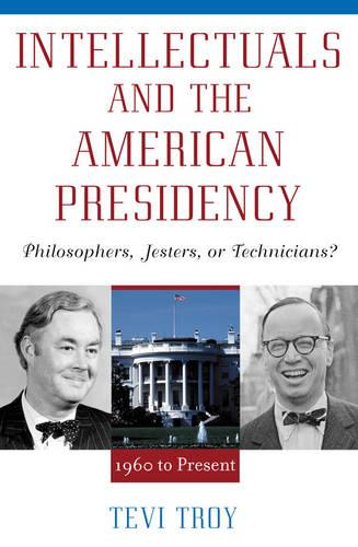 Intellectuals and the American Presidency: Philosophers, Jesters, or Technicians? - American Intellectual Culture (Hardback)