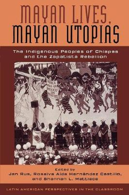 Mayan Lives, Mayan Utopias: The Indigenous Peoples of Chiapas and the Zapatista Rebellion - Latin American Perspectives in the Classroom (Paperback)