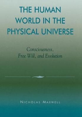 The Human World in the Physical Universe: Consciousness, Free Will, and Evolution - Philosophy and the Global Context (Hardback)