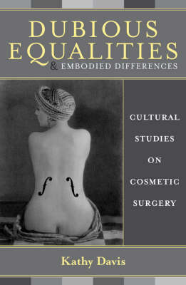 Dubious Equalities and Embodied Differences: Cultural Studies on Cosmetic Surgery - Explorations in Bioethics and the Medical Humanities (Hardback)