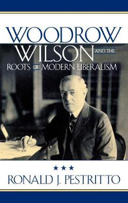 Woodrow Wilson and the Roots of Modern Liberalism - American Intellectual Culture (Hardback)