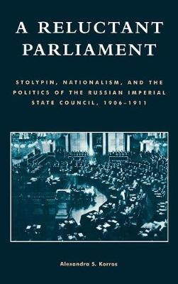 A Reluctant Parliament: Stolypin, Nationalism, and the Politics of the Russian Imperial State Council, 1906-1911 (Hardback)