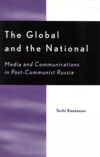The Global and the National: Media and Communications in Post-Communist Russia - Critical Media Studies: Institutions, Politics, and Culture (Hardback)