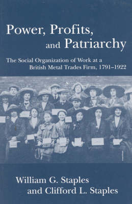 Power, Profit and Patriarchy: The Social Organization of Work at a British Metal Trades Firm, 1791-1922 (Paperback)