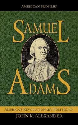 Samuel Adams: America's Revolutionary Politician - American Profiles (Hardback)