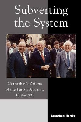 Subverting the System: Gorbachev's Reform of the Party's Apparat, 1986-1991 (Paperback)