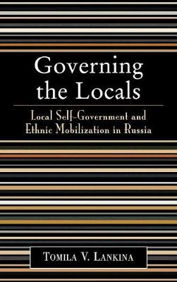 Governing the Locals: Local Self-Government and Ethnic Mobilization in Russia (Hardback)