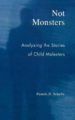 Not Monsters: Analyzing the Stories of Child Molesters (Hardback)