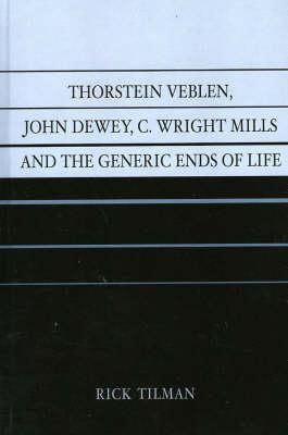 Thorstein Veblen, John Dewey, C. Wright Mills and the Generic Ends of Life: An Intellectual Relationship (Hardback)
