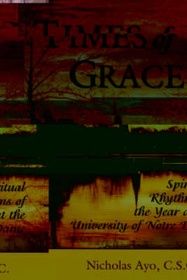 Times of Grace: Spiritual Rhythms of the Year at the University of Notre Dame (Hardback)