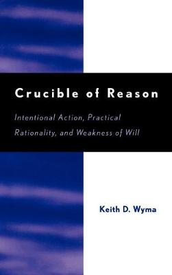 Crucible of Reason: Intentional Action, Practical Rationality, and Weakness of Will (Hardback)