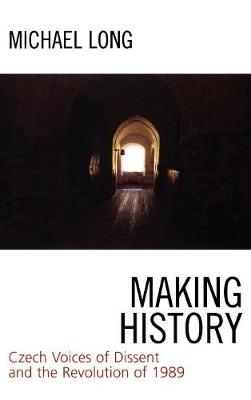 Making History: Czech Voices of Dissent and the Revolution of 1989 (Hardback)