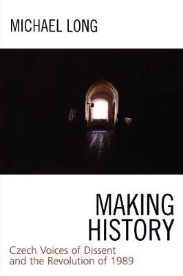 Making History: Czech Voices of Dissent and the Revolution of 1989 (Paperback)