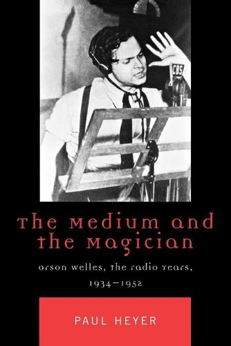 The Medium and the Magician: Orson Welles, the Radio Years, 1934-1952 - Critical Media Studies: Institutions, Politics, and Culture (Paperback)