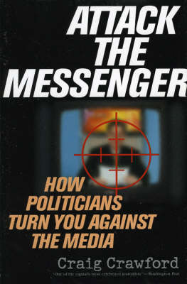Attack the Messenger: How Politicians Turn You Against the Media - American Political Challenges (Hardback)