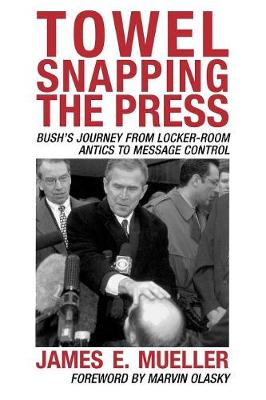 Towel Snapping the Press: Bush's Journey from Locker-Room Antics to Message Control - Communication, Media, and Politics (Paperback)