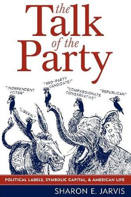 The Talk of the Party: Political Labels, Symbolic Capital, and American Life - Communication, Media, and Politics (Paperback)