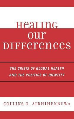 Healing Our Differences: The Crisis of Global Health and the Politics of Identity (Hardback)