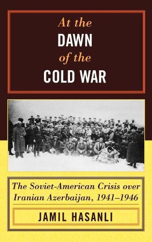 At the Dawn of the Cold War: The Soviet-American Crisis over Iranian Azerbaijan, 1941-1946 - The Harvard Cold War Studies Book Series (Hardback)