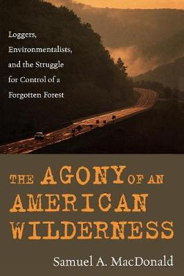 The Agony of an American Wilderness: Loggers, Environmentalists, and the Struggle for Control of a Forgotten Forest (Paperback)