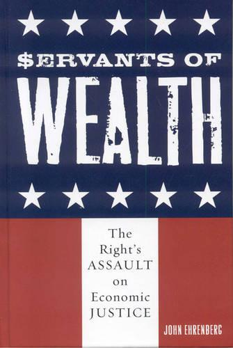 Servants of Wealth: The Right's Assault on Economic Justice - Polemics (Hardback)
