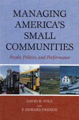 Managing America's Small Communities: People, Politics, and Performance (Hardback)