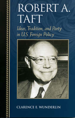 Robert A. Taft: Ideas, Tradition, and Party in U.S. Foreign Policy - Biographies in American Foreign Policy (Paperback)