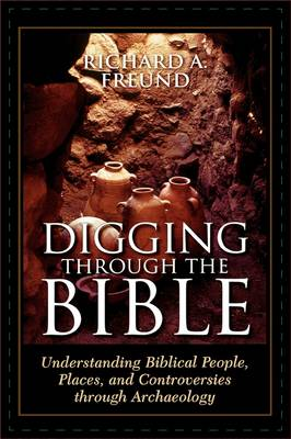 Digging Through the Bible: Understanding Biblical People, Places, and Controversies through Archaeology (Hardback)