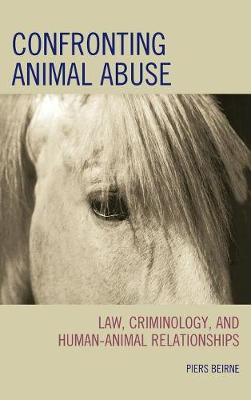 Confronting Animal Abuse: Law, Criminology, and Human-Animal Relationships (Hardback)