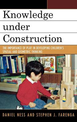 Knowledge under Construction: The Importance of Play in Developing Children's Spatial and Geometric Thinking (Hardback)