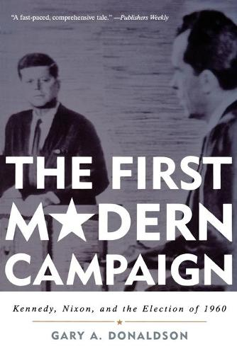 The First Modern Campaign: Kennedy, Nixon, and the Election of 1960 (Paperback)